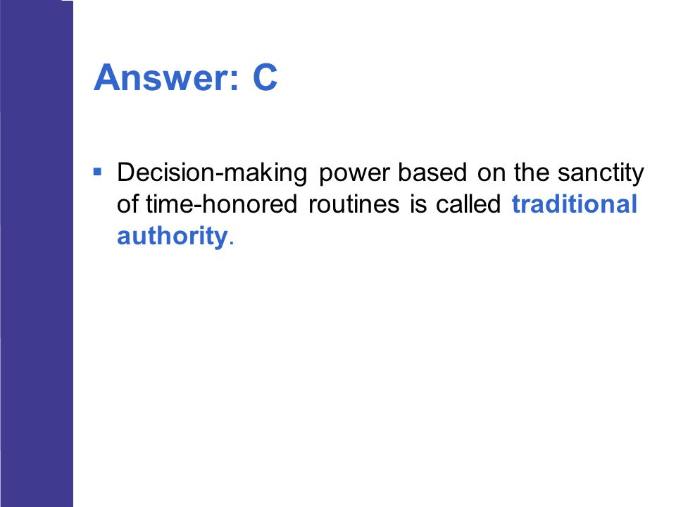 Answer: C  Decision-making power based on the sanctity of time-honored routines is called traditional authority.