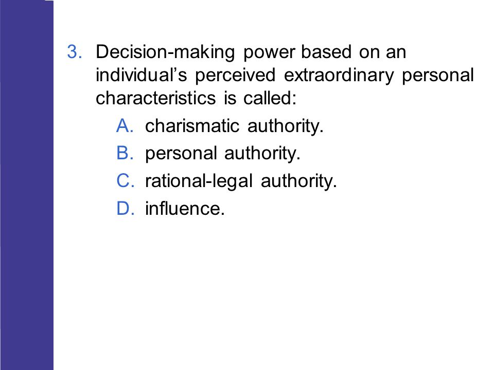 3.Decision-making power based on an individual's perceived extraordinary personal characteristics is called: A.charismatic authority. B.personal autho