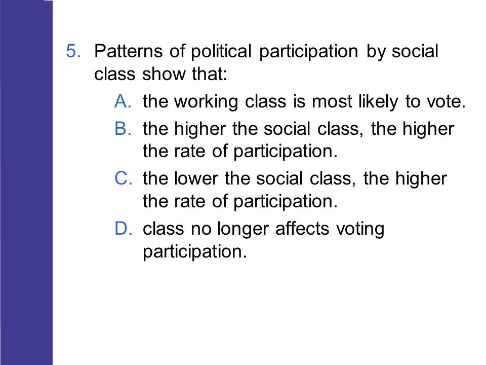 5.Patterns of political participation by social class show that: A.the working class is most likely to vote. B.the higher the social class, the higher