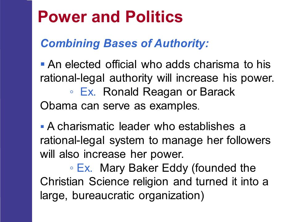 Power and Politics Combining Bases of Authority:  An elected official who adds charisma to his rational-legal authority will increase his power. ◦ Ex