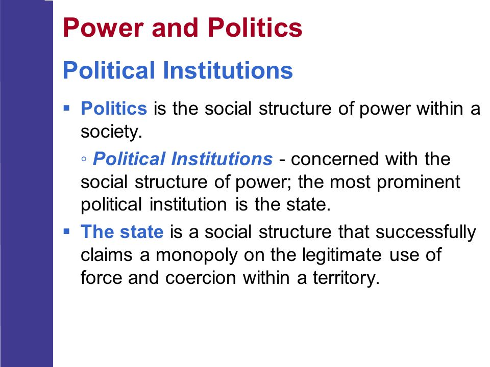 Political Institutions  Politics is the social structure of power within a society. ◦ Political Institutions - concerned with the social structure of