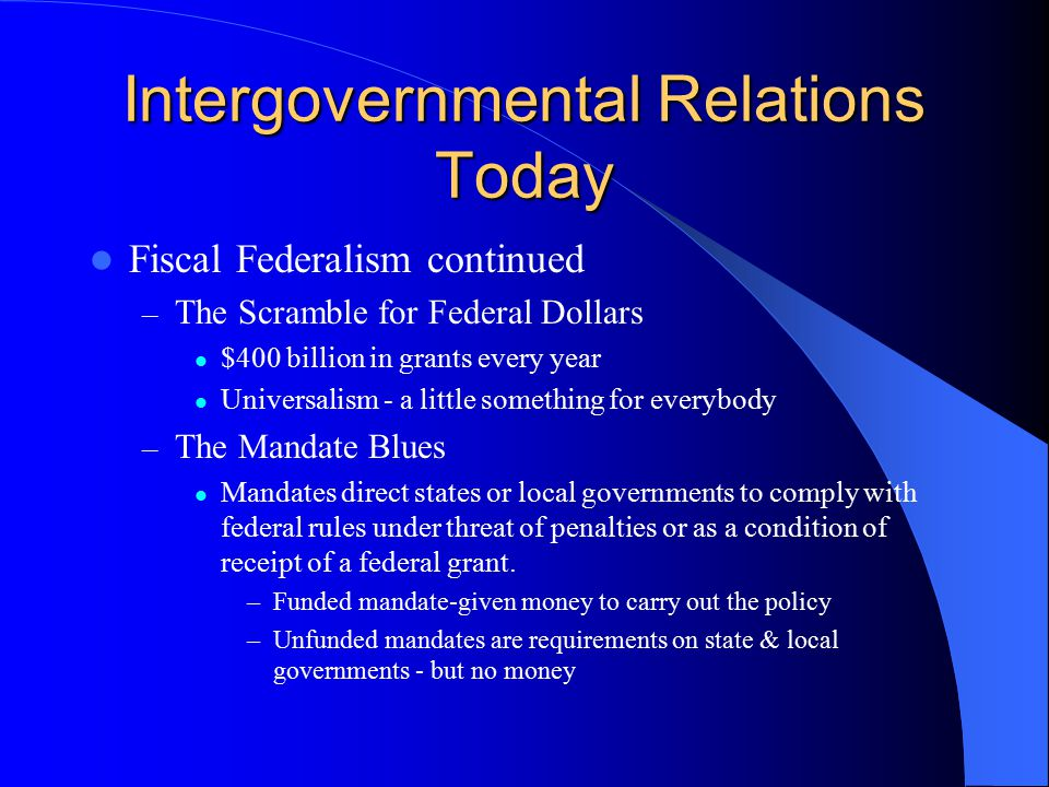 Intergovernmental Relations Today Fiscal Federalism continued – The Scramble for Federal Dollars $400 billion in grants every year Universalism - a li