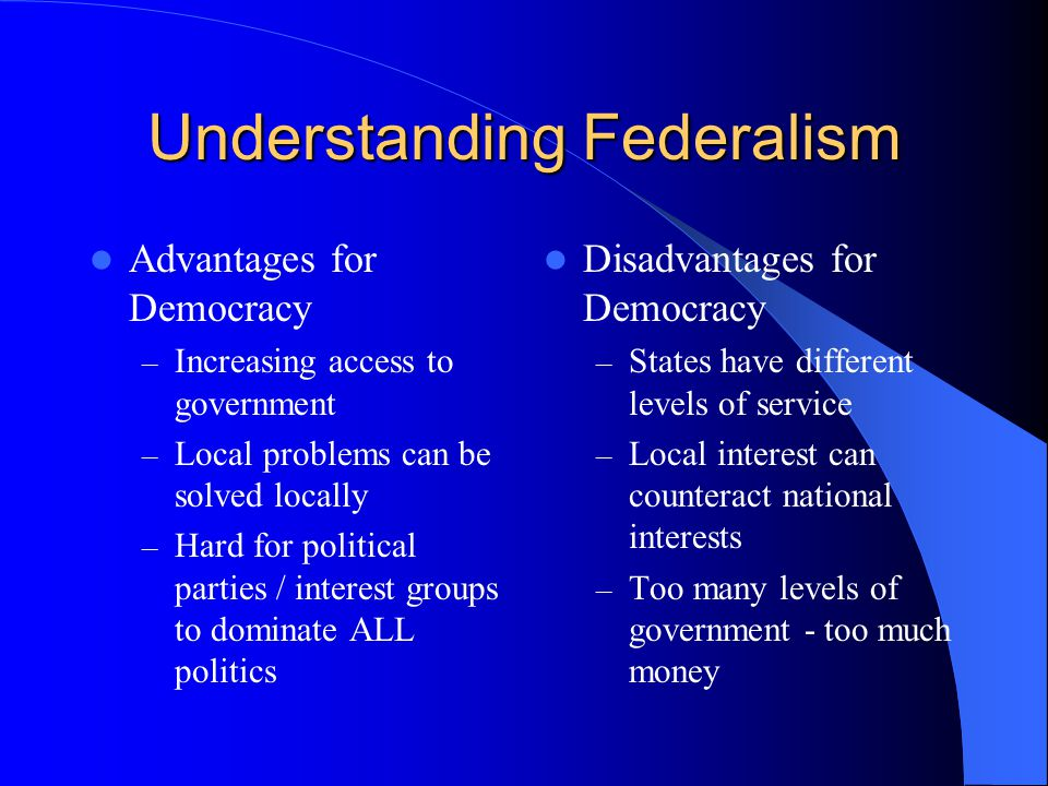 Understanding Federalism Advantages for Democracy – Increasing access to government – Local problems can be solved locally – Hard for political partie