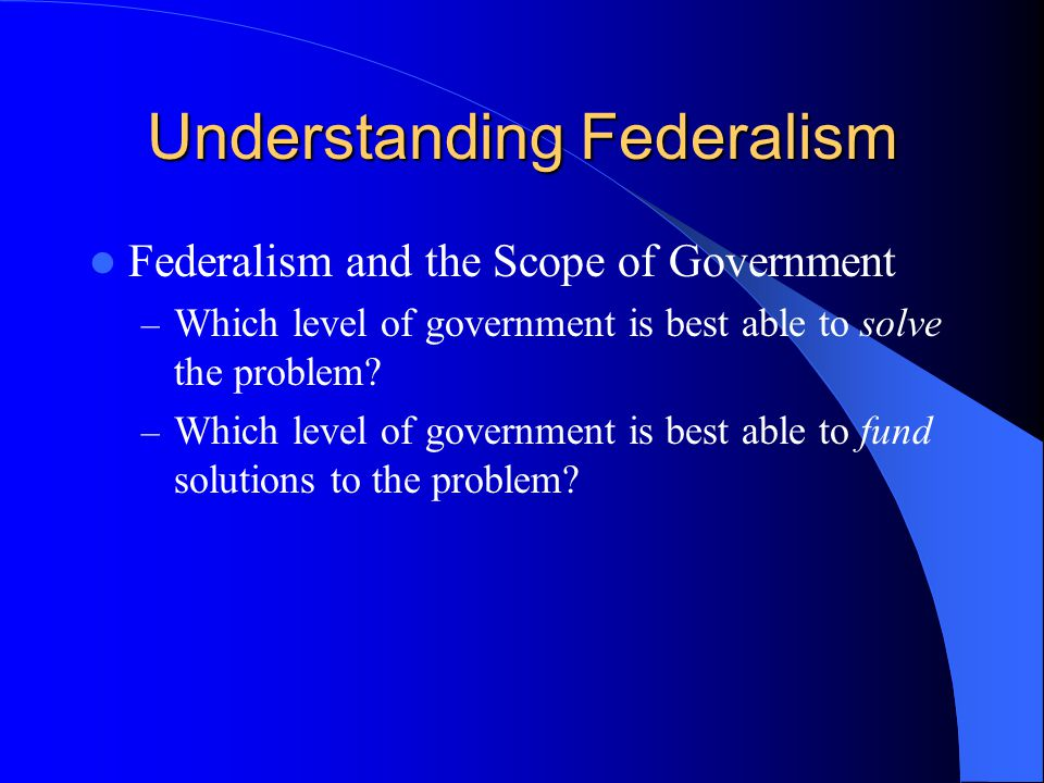 Federalism and the Scope of Government – Which level of government is best able to solve the problem? – Which level of government is best able to fund