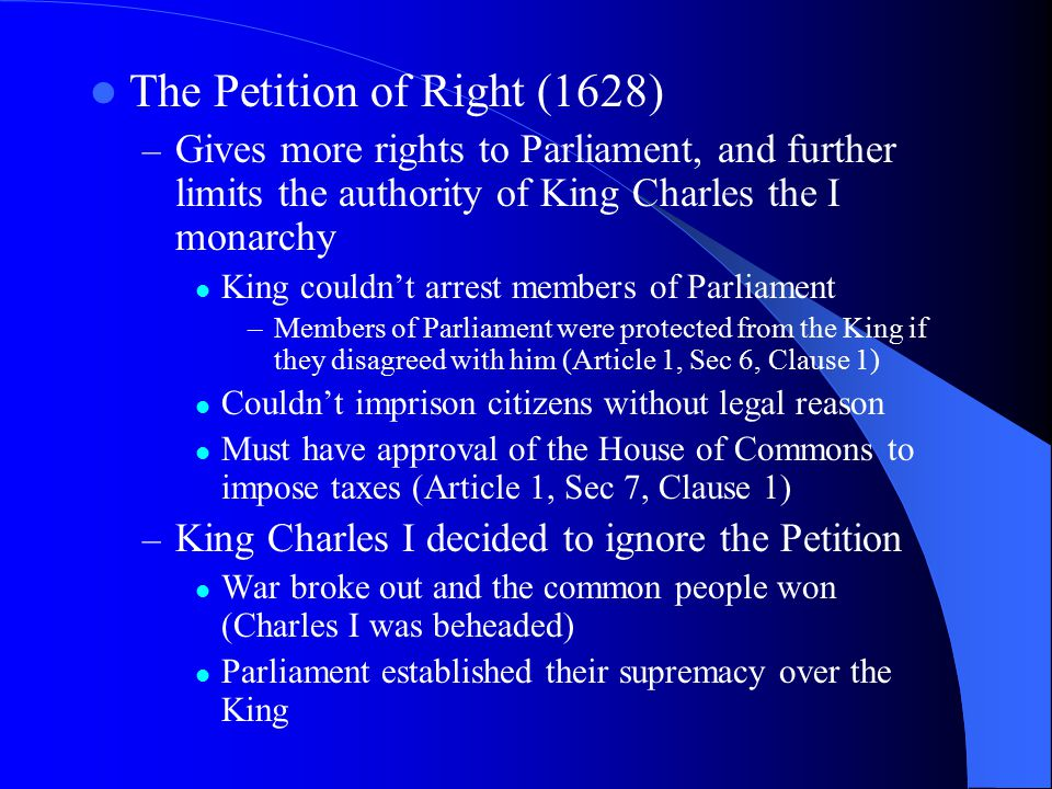 The Petition of Right (1628) – Gives more rights to Parliament, and further limits the authority of King Charles the I monarchy King couldn't arrest m