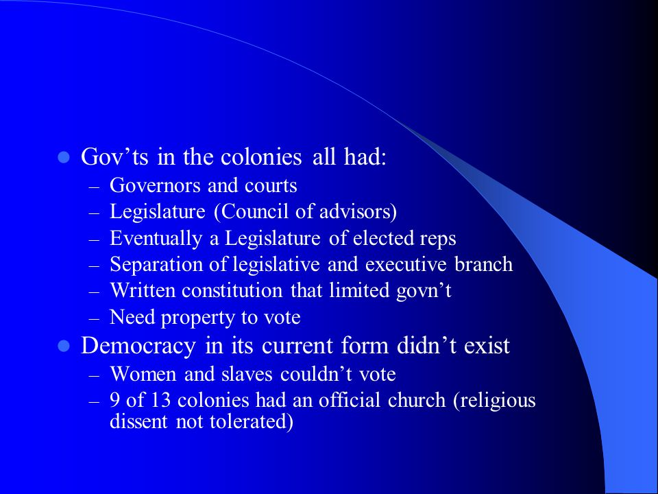 Gov'ts in the colonies all had: – Governors and courts – Legislature (Council of advisors) – Eventually a Legislature of elected reps – Separation of