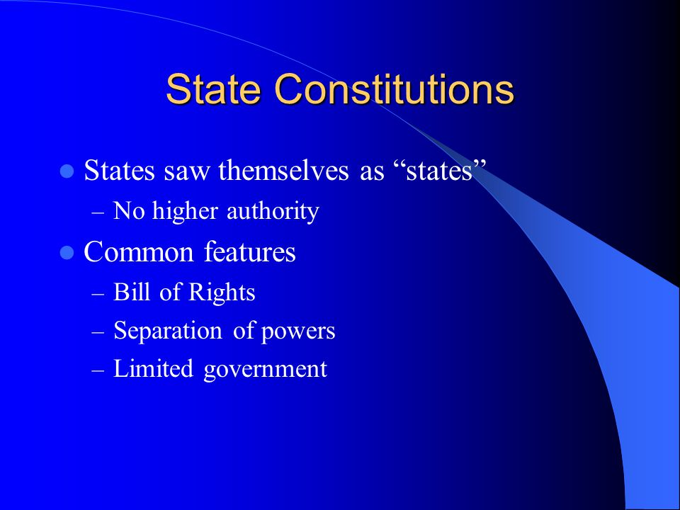 "State Constitutions States saw themselves as ""states"" – No higher authority Common features – Bill of Rights – Separation of powers – Limited governme"