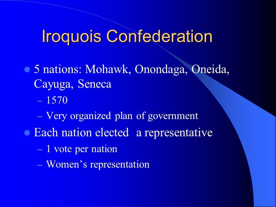 Iroquois Confederation 5 nations: Mohawk, Onondaga, Oneida, Cayuga, Seneca – 1570 – Very organized plan of government Each nation elected a representa