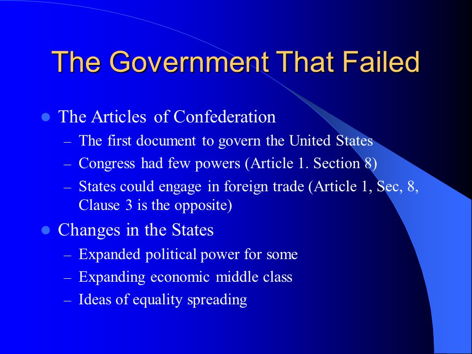 The Government That Failed The Articles of Confederation – The first document to govern the United States – Congress had few powers (Article 1. Sectio