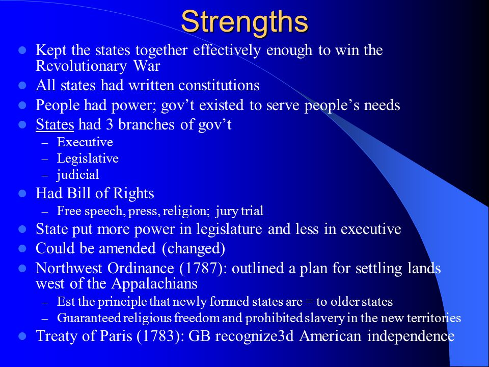 Strengths Kept the states together effectively enough to win the Revolutionary War All states had written constitutions People had power; gov't existe