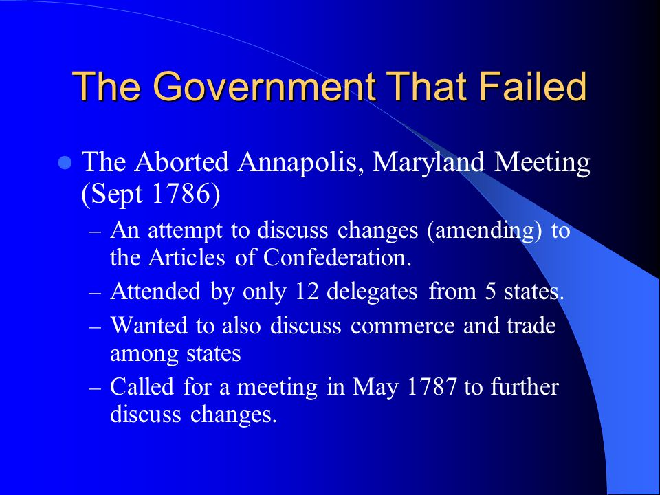 The Government That Failed The Aborted Annapolis, Maryland Meeting (Sept 1786) – An attempt to discuss changes (amending) to the Articles of Confedera