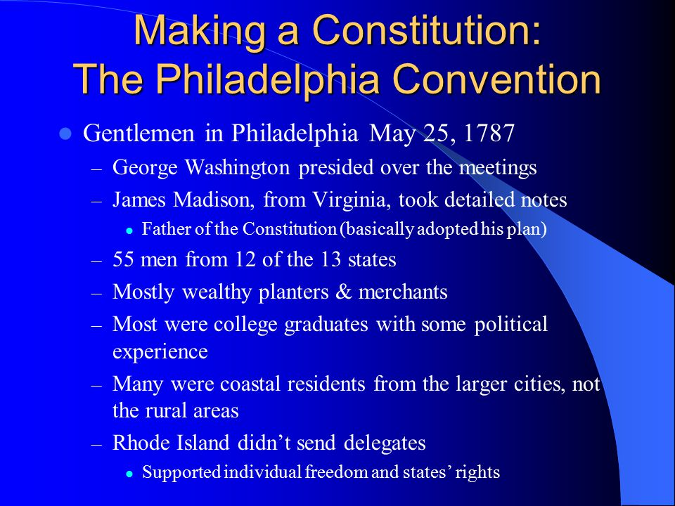 Making a Constitution: The Philadelphia Convention Gentlemen in Philadelphia May 25, 1787 – George Washington presided over the meetings – James Madis