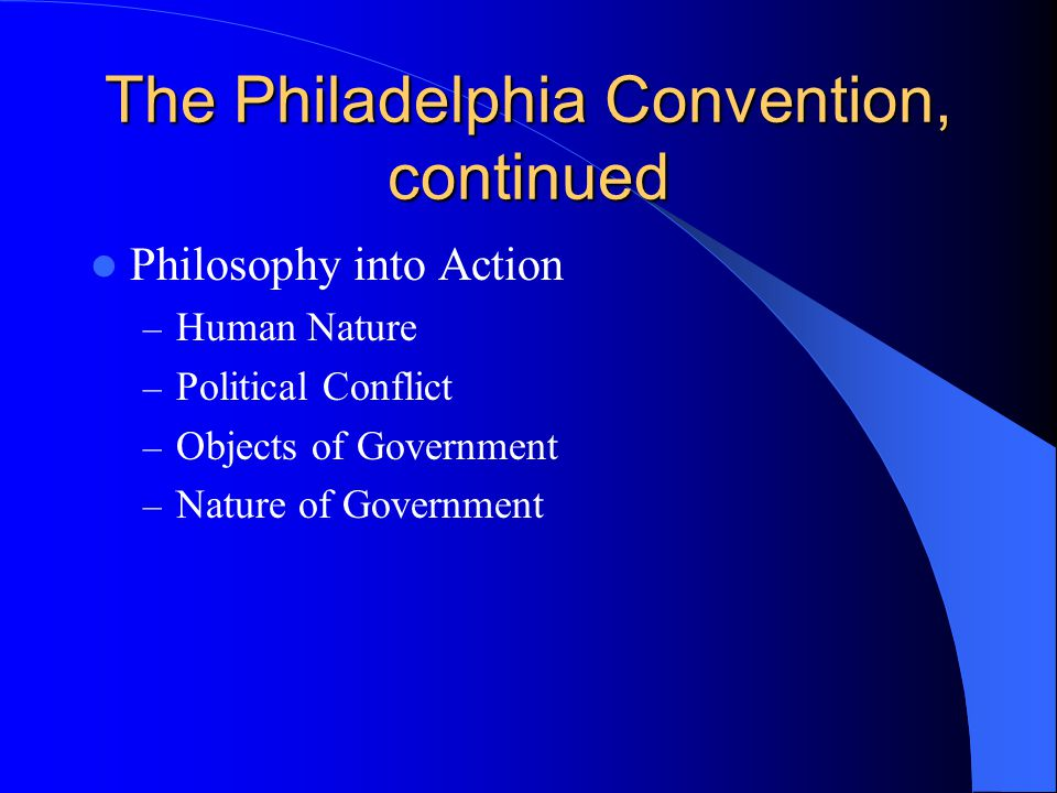 The Philadelphia Convention, continued Philosophy into Action – Human Nature – Political Conflict – Objects of Government – Nature of Government