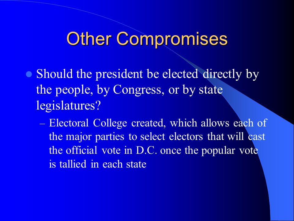 Other Compromises Should the president be elected directly by the people, by Congress, or by state legislatures? – Electoral College created, which al