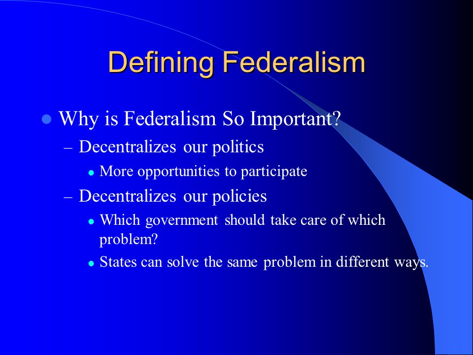 Why is Federalism So Important? – Decentralizes our politics More opportunities to participate – Decentralizes our policies Which government should ta
