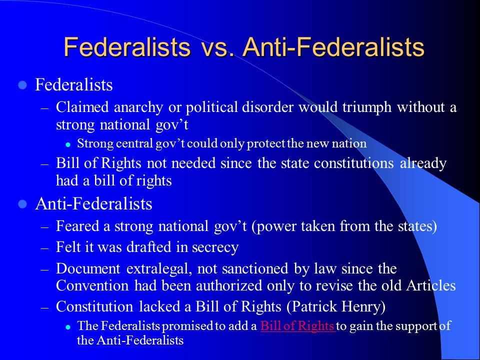 Federalists vs. Anti-Federalists Federalists – Claimed anarchy or political disorder would triumph without a strong national gov't Strong central gov'