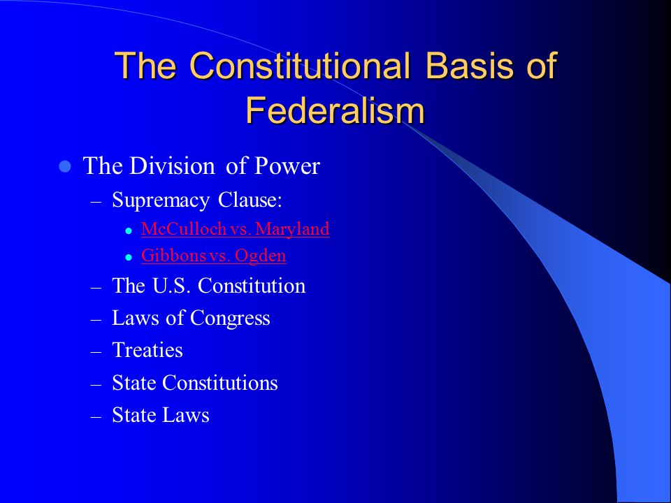 The Constitutional Basis of Federalism The Division of Power – Supremacy Clause: McCulloch vs. Maryland Gibbons vs. Ogden – The U.S. Constitution – La