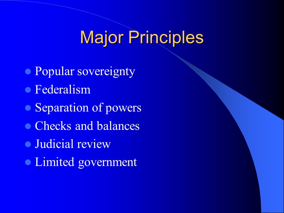 Major Principles Popular sovereignty Federalism Separation of powers Checks and balances Judicial review Limited government