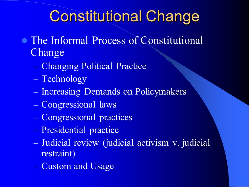 The Informal Process of Constitutional Change – Changing Political Practice – Technology – Increasing Demands on Policymakers – Congressional laws – C