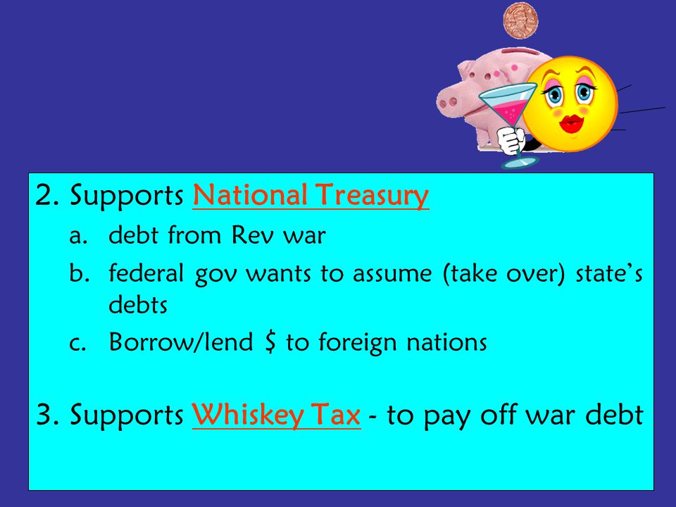 2. Supports National Treasury a.debt from Rev war b.federal gov wants to assume (take over) state's debts c.Borrow/lend $ to foreign nations 3. Suppor