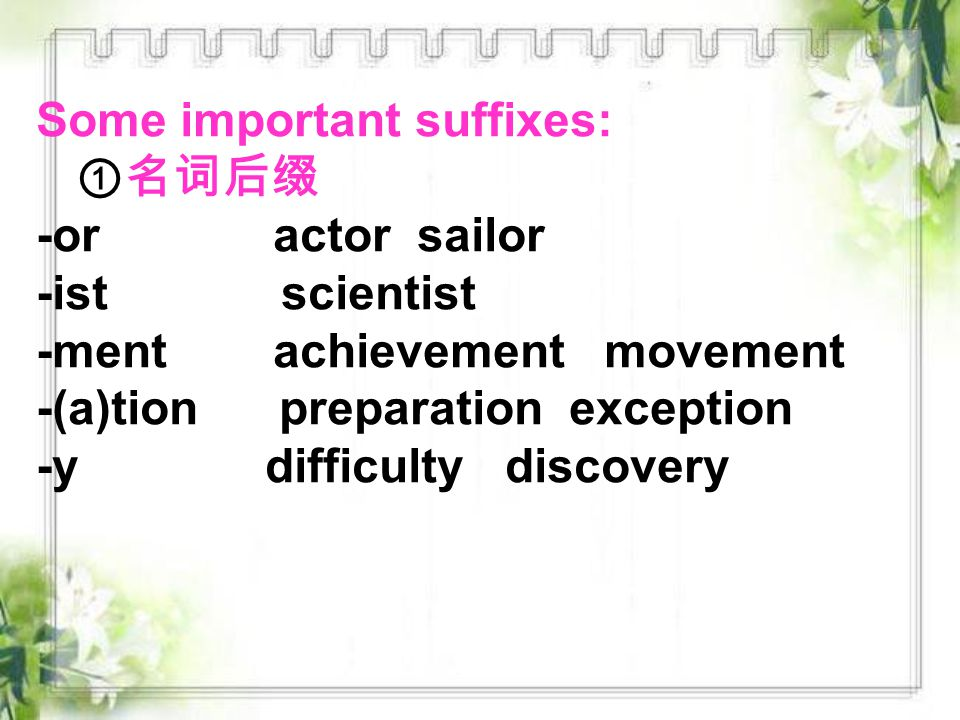 Some important suffixes: ①名词后缀 -or actor sailor -ist scientist -ment achievement movement -(a)tion preparation exception -y difficulty discovery