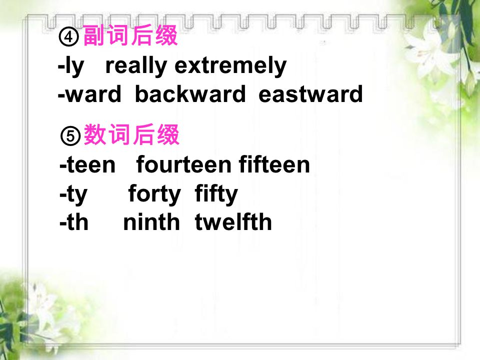 ④副词后缀 -ly really extremely -ward backward eastward ⑤数词后缀 -teen fourteen fifteen -ty forty fifty -th ninth twelfth