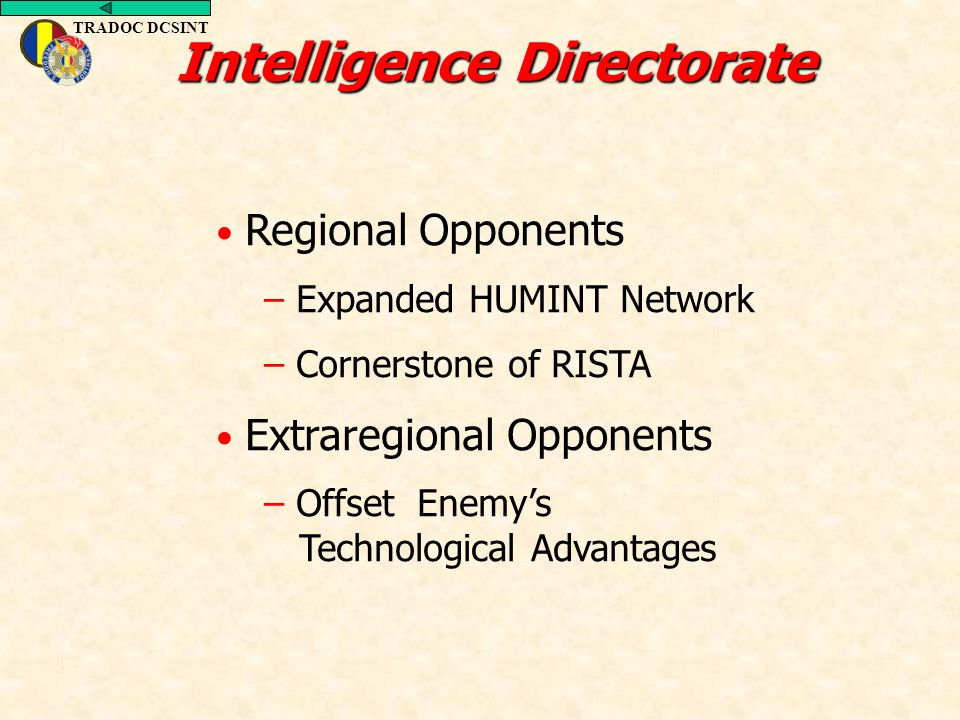 Intelligence Directorate Regional Opponents – Expanded HUMINT Network – Cornerstone of RISTA Extraregional Opponents – Offset Enemy's Technological Ad