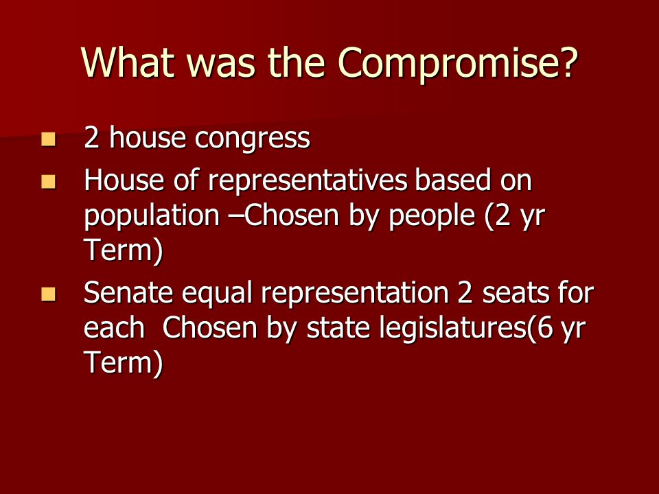 What was the Compromise? 2 house congress 2 house congress House of representatives based on population –Chosen by people (2 yr Term) House of represe