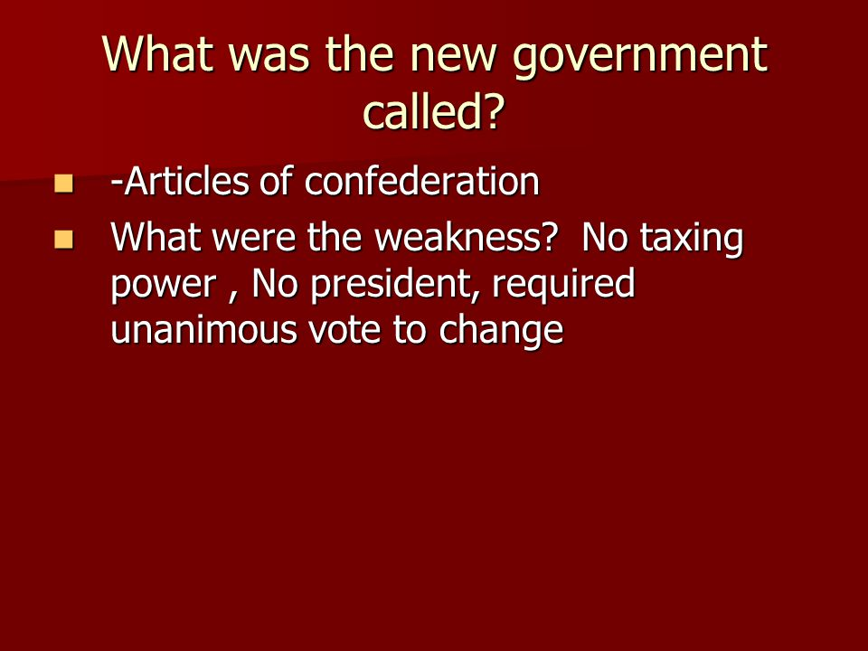 What was the new government called? -Articles of confederation -Articles of confederation What were the weakness? No taxing power, No president, requi