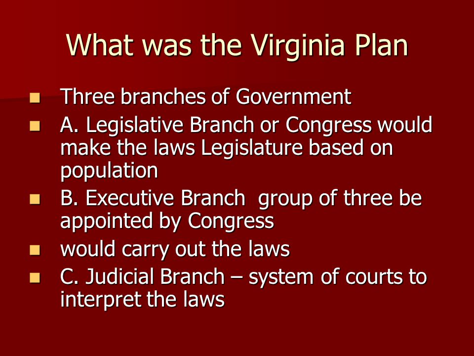 What was the Virginia Plan Three branches of Government Three branches of Government A. Legislative Branch or Congress would make the laws Legislature