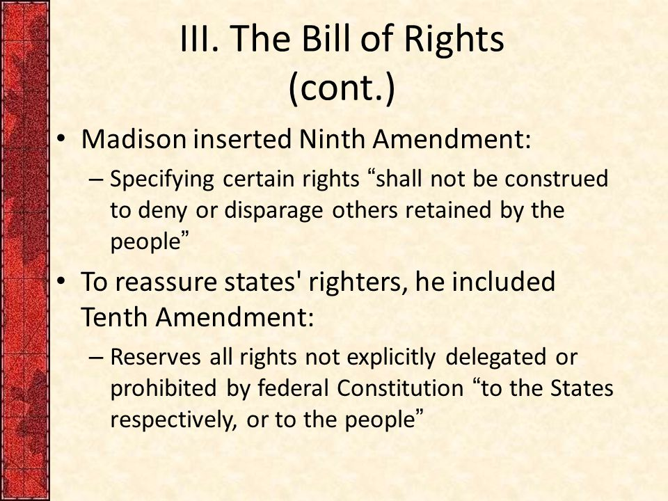 "III. The Bill of Rights (cont.) Madison inserted Ninth Amendment: – Specifying certain rights ""shall not be construed to deny or disparage others reta"