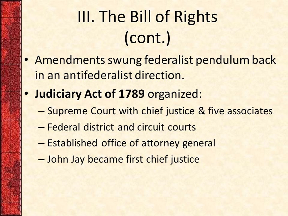 III. The Bill of Rights (cont.) Amendments swung federalist pendulum back in an antifederalist direction. Judiciary Act of 1789 organized: – Supreme C