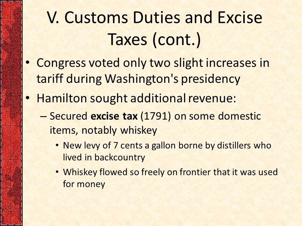 V. Customs Duties and Excise Taxes (cont.) Congress voted only two slight increases in tariff during Washington's presidency Hamilton sought additiona