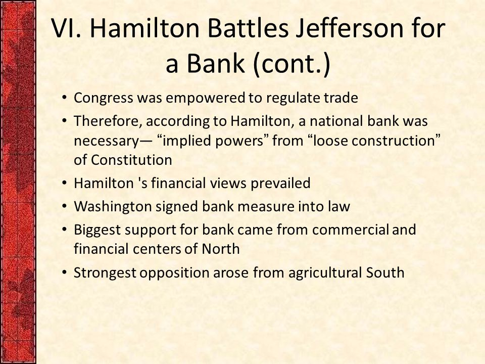 VI. Hamilton Battles Jefferson for a Bank (cont.) Congress was empowered to regulate trade Therefore, according to Hamilton, a national bank was neces