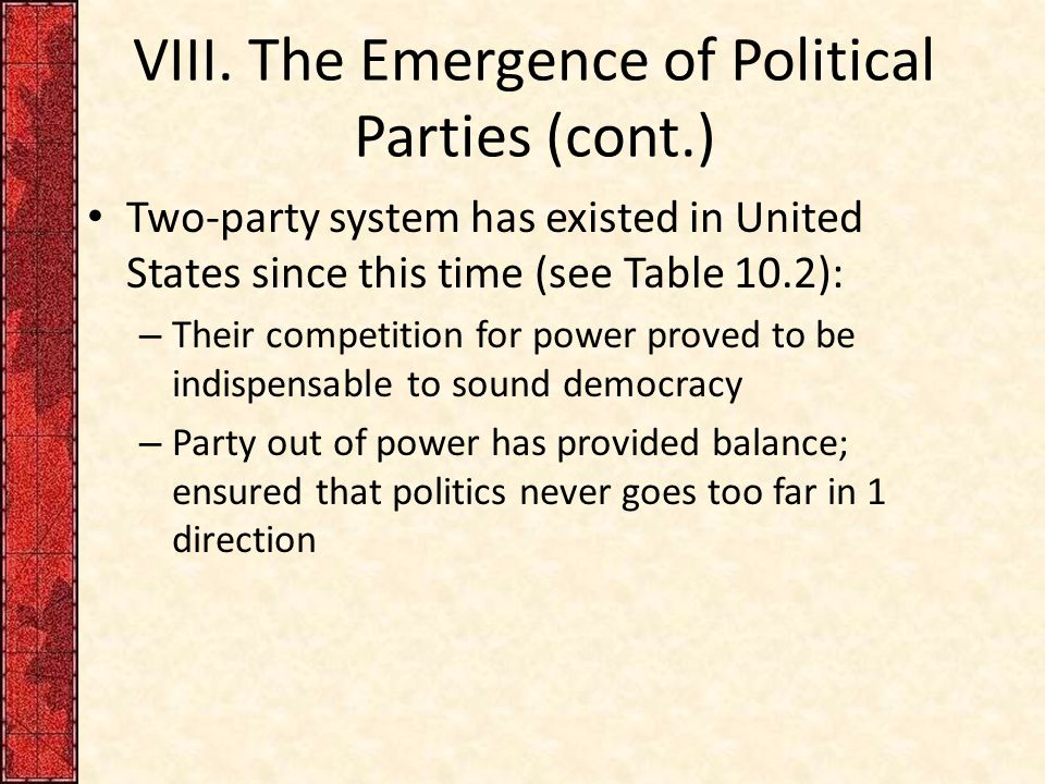 VIII. The Emergence of Political Parties (cont.) Two-party system has existed in United States since this time (see Table 10.2): – Their competition f