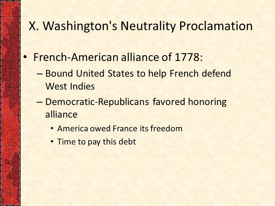 X. Washington's Neutrality Proclamation French-American alliance of 1778: – Bound United States to help French defend West Indies – Democratic-Republi