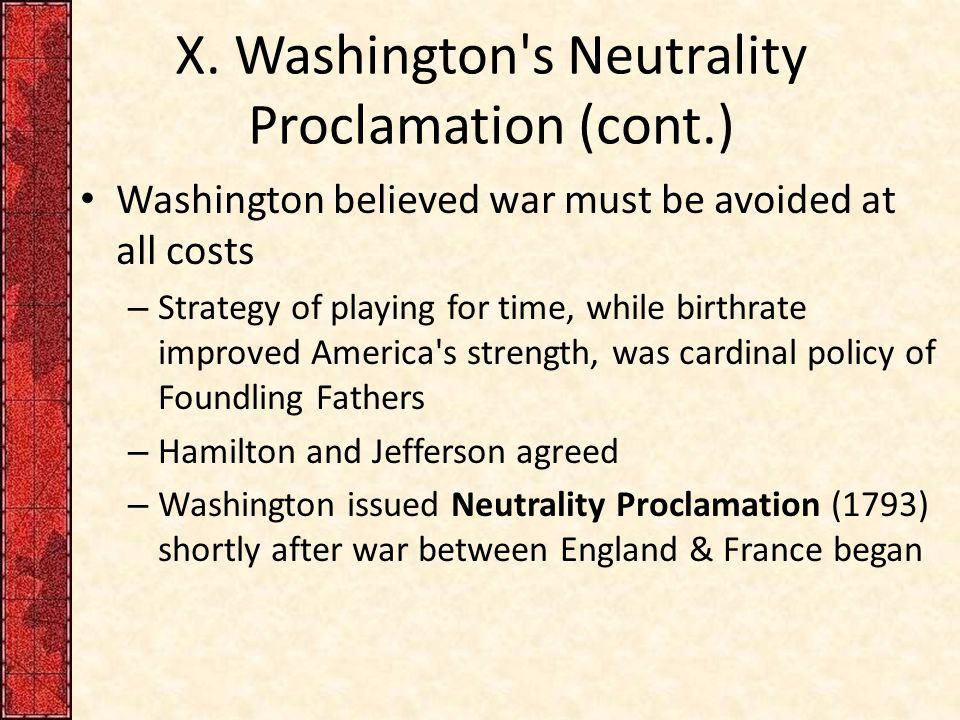 X. Washington's Neutrality Proclamation (cont.) Washington believed war must be avoided at all costs – Strategy of playing for time, while birthrate i