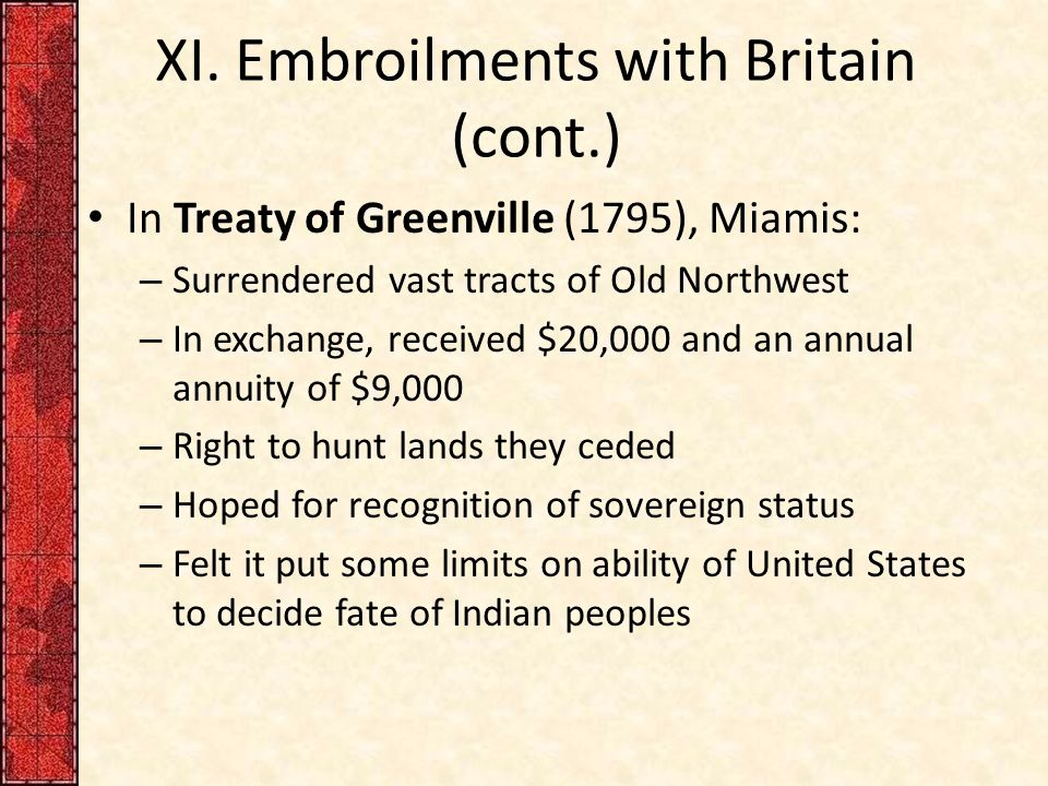 XI. Embroilments with Britain (cont.) In Treaty of Greenville (1795), Miamis: – Surrendered vast tracts of Old Northwest – In exchange, received $20,0
