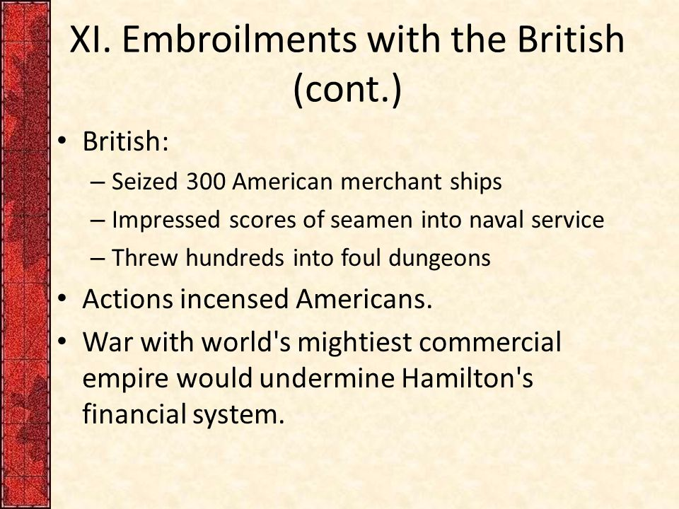 XI. Embroilments with the British (cont.) British: – Seized 300 American merchant ships – Impressed scores of seamen into naval service – Threw hundre