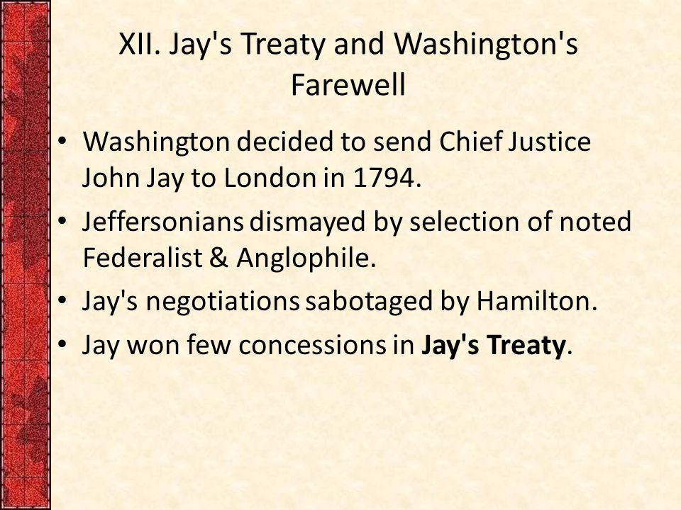 XII. Jay's Treaty and Washington's Farewell Washington decided to send Chief Justice John Jay to London in 1794. Jeffersonians dismayed by selection o