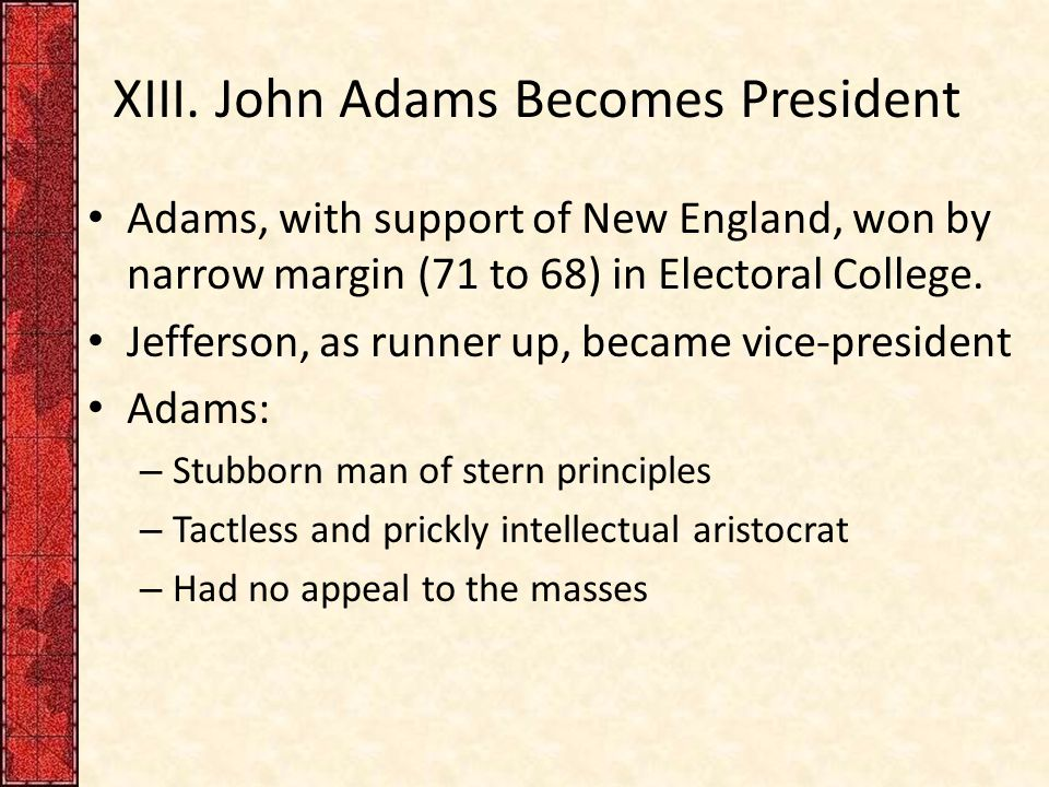XIII. John Adams Becomes President Adams, with support of New England, won by narrow margin (71 to 68) in Electoral College. Jefferson, as runner up,
