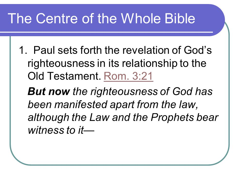 The Centre of the Whole Bible 1. Paul sets forth the revelation of God's righteousness in its relationship to the Old Testament. Rom. 3:21Rom. 3:21 Bu