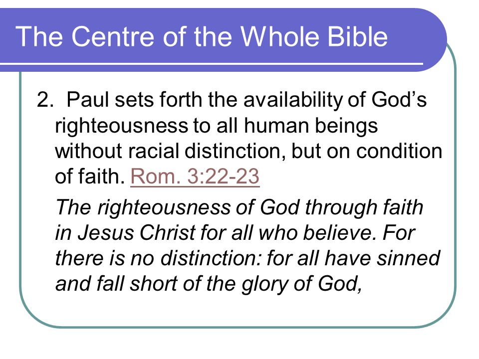 The Centre of the Whole Bible 2. Paul sets forth the availability of God's righteousness to all human beings without racial distinction, but on condit