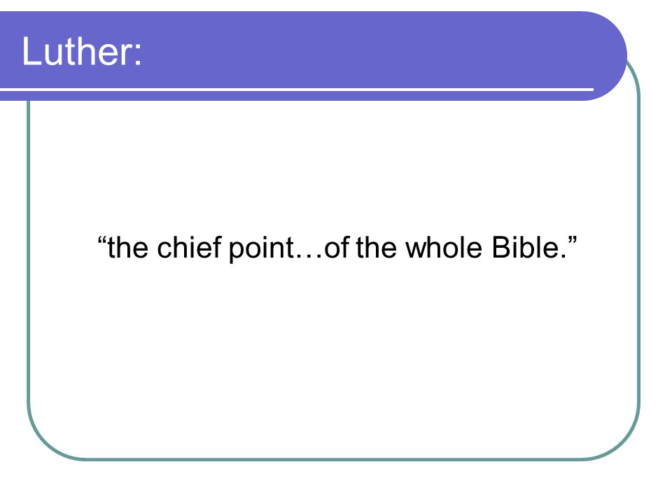 "Luther: ""the chief point…of the whole Bible."""