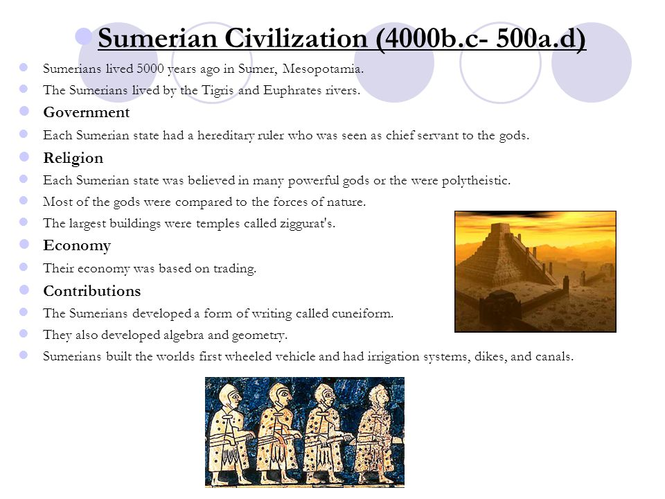 Sumerian Civilization (4000b.c- 500a.d) Sumerians lived 5000 years ago in Sumer, Mesopotamia. The Sumerians lived by the Tigris and Euphrates rivers.