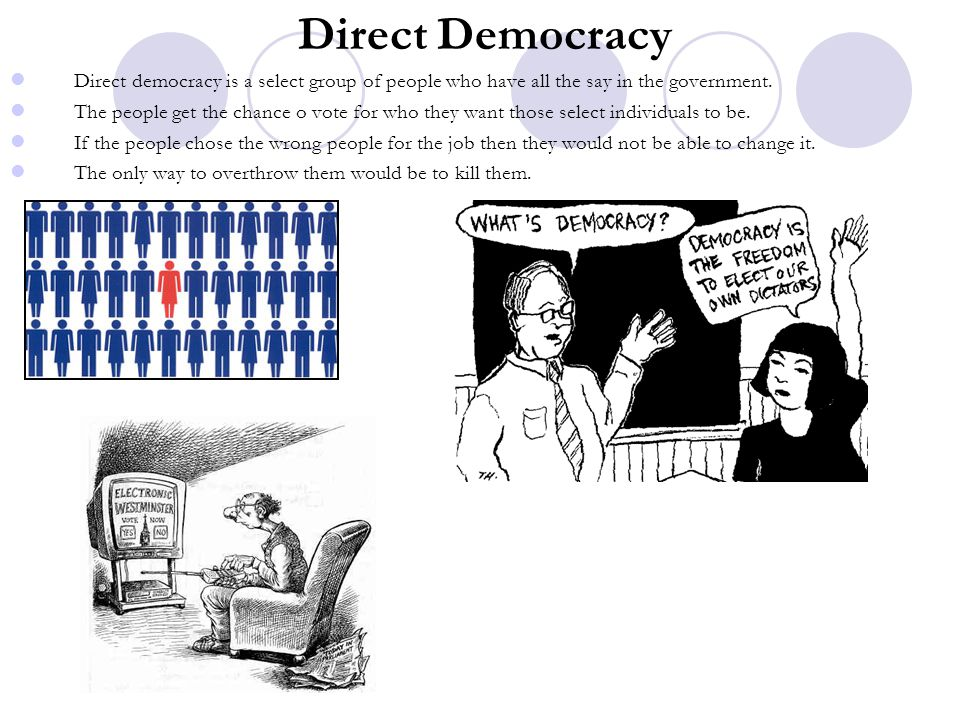 Direct Democracy Direct democracy is a select group of people who have all the say in the government. The people get the chance o vote for who they wa