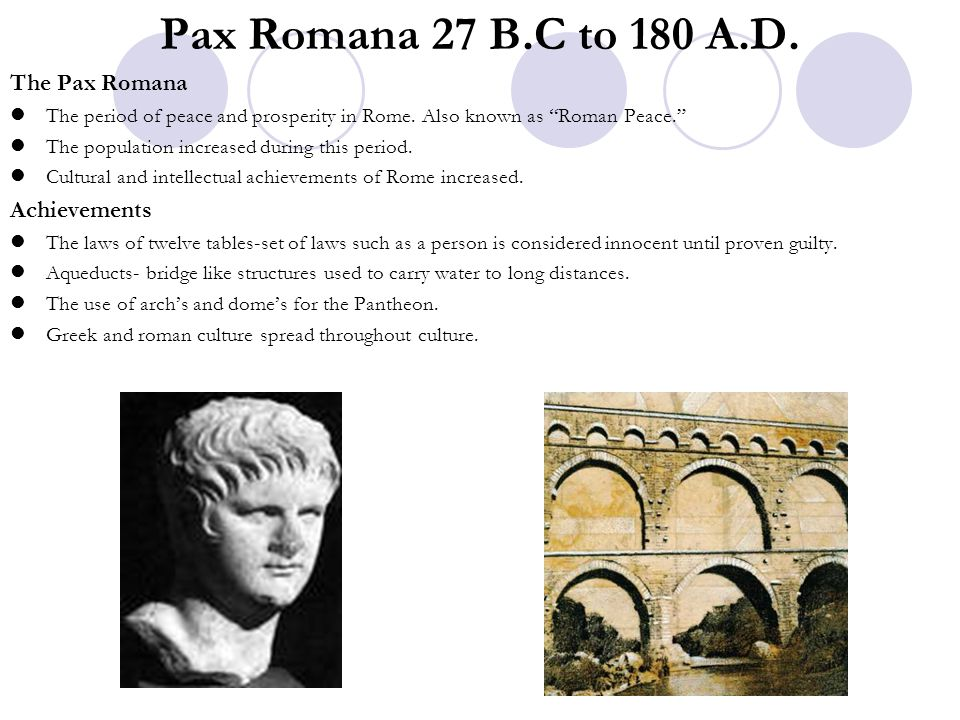 """Pax Romana 27 B.C to 180 A.D. The Pax Romana The period of peace and prosperity in Rome. Also known as """"Roman Peace."""" The population increased during"""