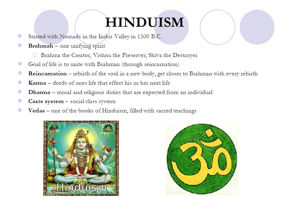 HINDUISM Started with Nomads in the Indus Valley in 1500 B.C. Brahmah – one unifying spirit  Brahma the Creator, Vishnu the Preserver, Shiva the Dest