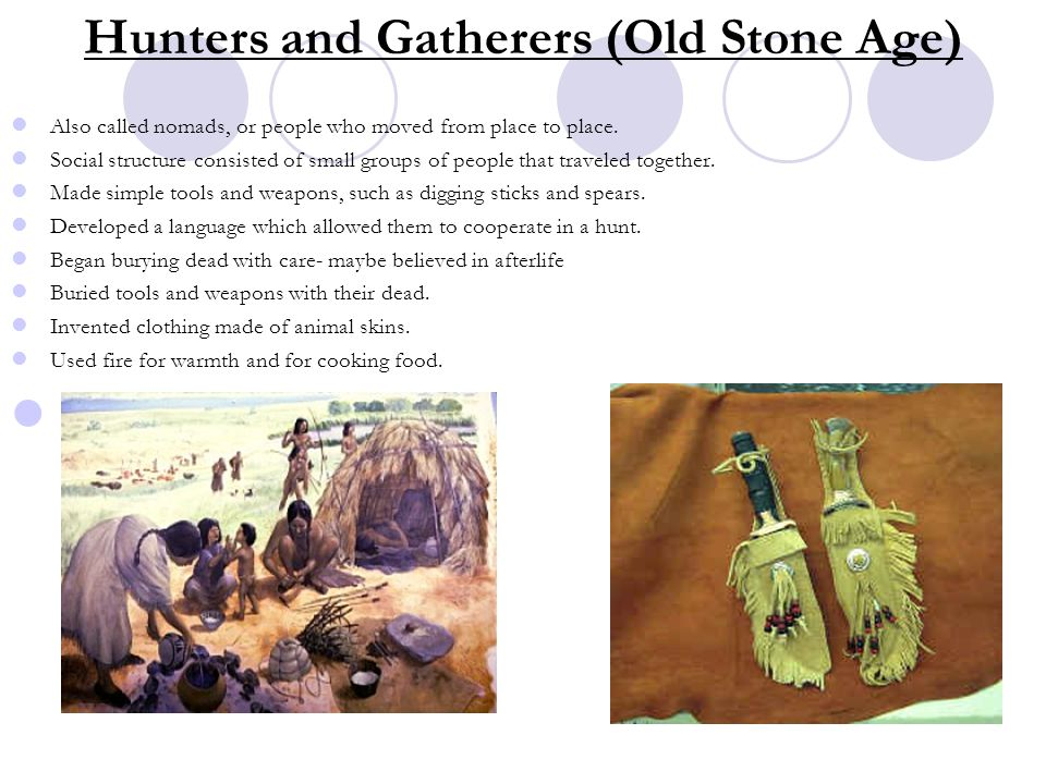 Hunters and Gatherers (Old Stone Age) Also called nomads, or people who moved from place to place. Social structure consisted of small groups of peopl