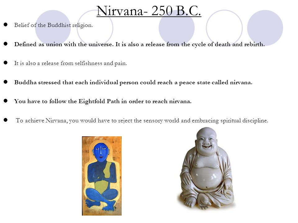 Nirvana- 250 B.C. Belief of the Buddhist religion. Defined as union with the universe. It is also a release from the cycle of death and rebirth. It is